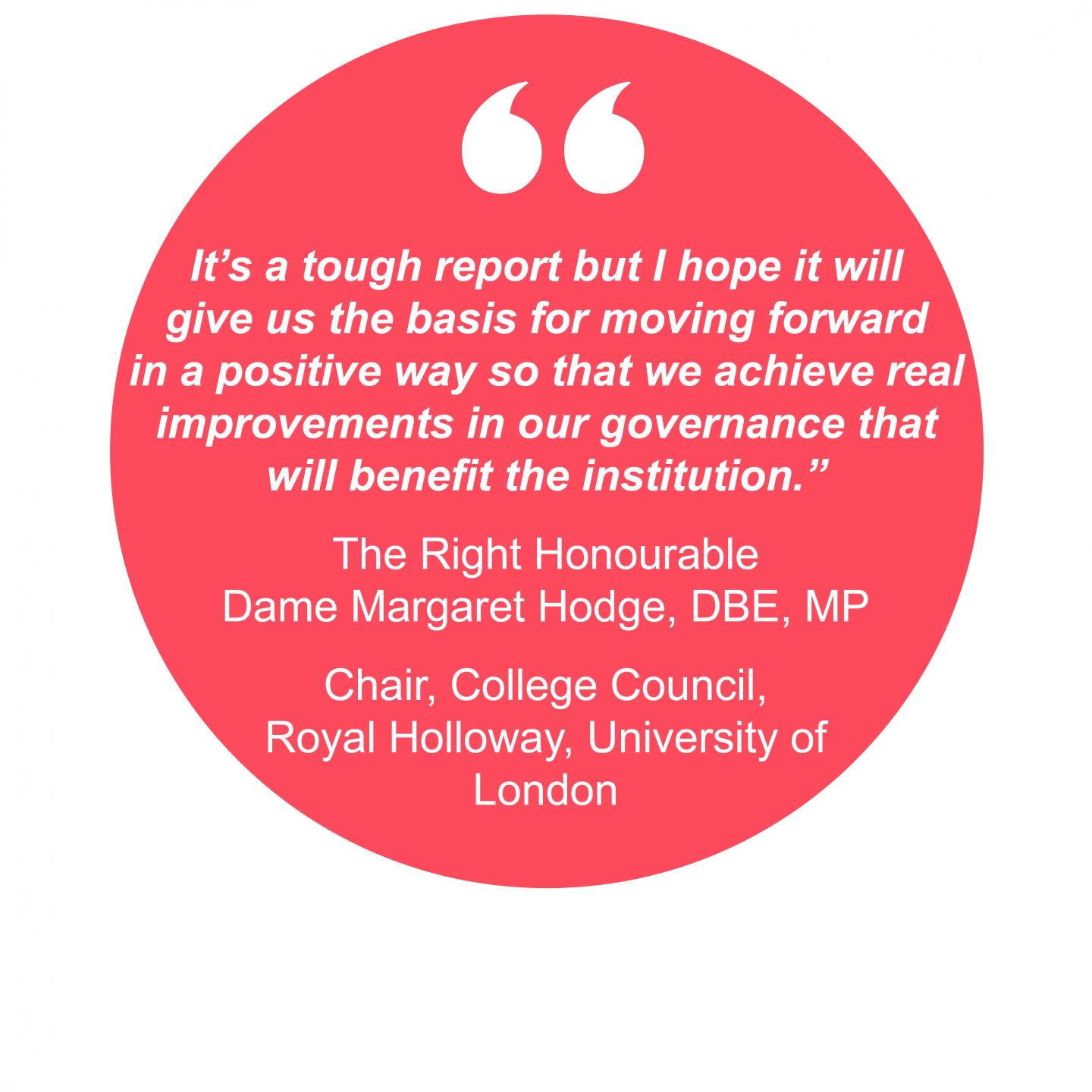 """It's a tough report but I hope it will give us the basis for moving forward in a positive way so that we achieve real improvements in our governance that will benefit the institution.""  The Right Honourable Dame Margaret Hodge, DBE, MP  Chair, College Council,  Royal Holloway, University of London"