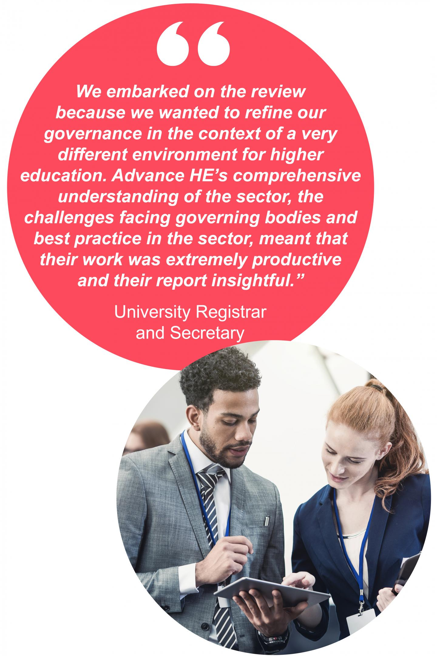 """We embarked on the review  because we wanted to refine our  governance in the context of a very  different environment for higher  education. Advance HE's comprehensive  understanding of the sector, the  challenges facing governing bodies and best practice in the sector, meant that their work was extremely productive and their report insightful.""  University Registrar and Secretary"
