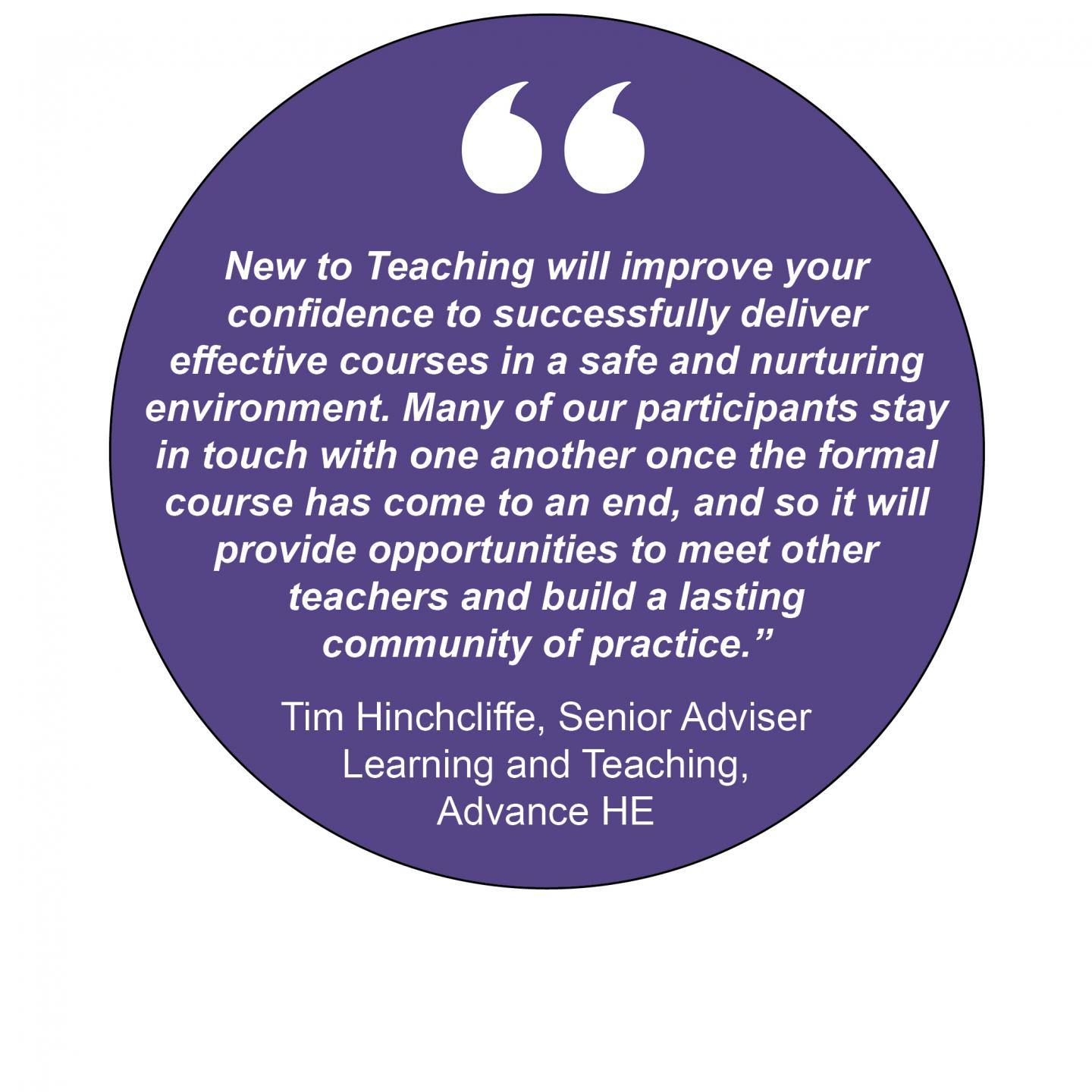 """New to Teaching will improve your confidence to successfully deliver effective courses in a safe and nurturing environment. Many of our participants stay in touch with one another once the formal course has come to an end, and so it will provide opportunities to meet other teachers and build a lasting community of practice."" Tim Hinchcliffe, Senior Adviser Learning and Teaching, Advance HE"