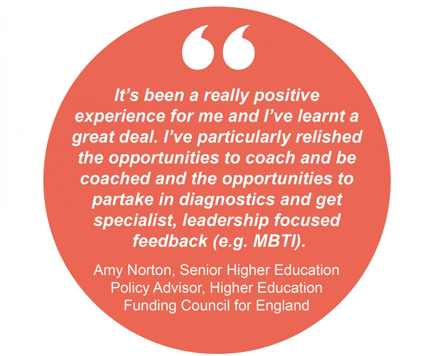 """It's been a really positive experience for me and I've learnt a great deal. I've particularly relished the opportunities to coach and be coached and the opportunities to partake in diagnostics and get specialist, leadership focussed feedback (e.g. MBTI)."" Amy Norton, Senior Higher Education Policy Advisor, Higher Education Funding Council for England"