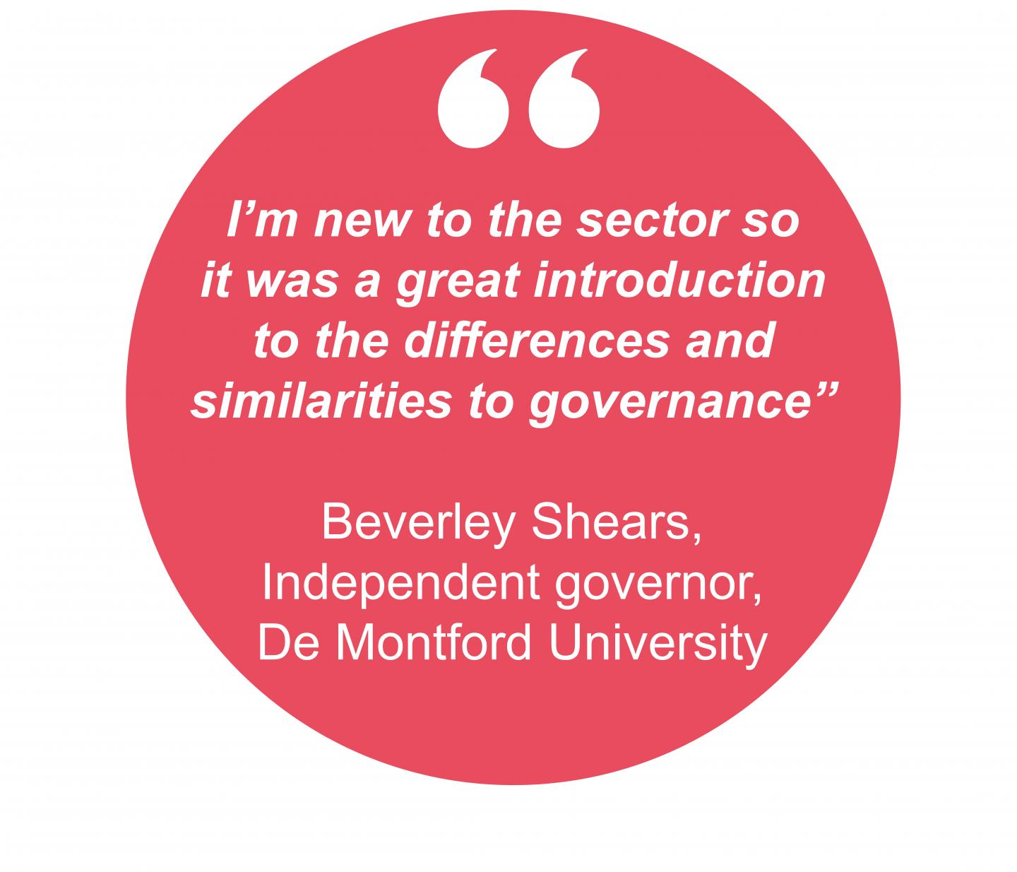 "I'm new to the sector so it was a great introduction to the differences and similarities to governance"" Beverley Shears, Independent governor, De Montford University"